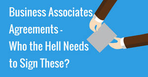 Business Associates Agreements- Who the Hell Needs to Sign These?