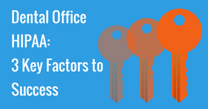 Dental Office HIPAA- 3 Key Factors to Success