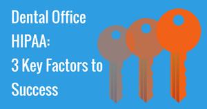 Dental Office HIPAA- 3 Key Factors to Success