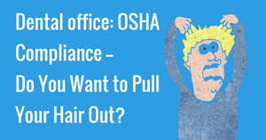 Dental office: OSHA Compliance-- Do You Want to Pull Your Hair Out?