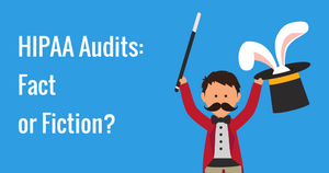 HIPAA Audits: Fact or Fiction?