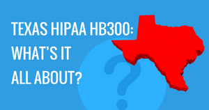 TEXAS HIPAA HB300: WHAT'S IT ALL ABOUT?