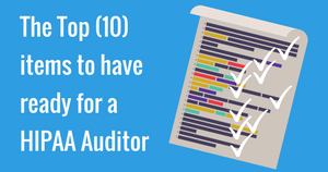 The Top (10) items to have ready for a HIPAA Auditor