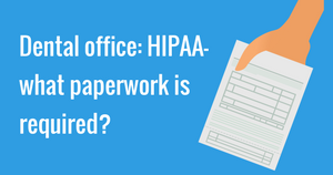 Dental office: HIPAA- what paperwork is required?