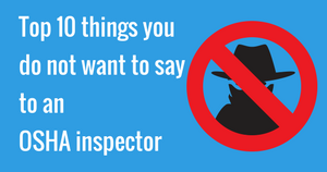 Top 10 things you do not want to say to an OSHA inspector