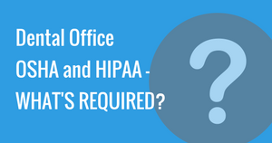 Dental office OSHA and HIPAA - WHAT'S REQUIRED?