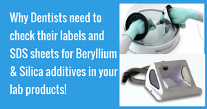 Why Dentists need to check their labels and SDS sheets for Beryllium & Silica additives in your lab products!